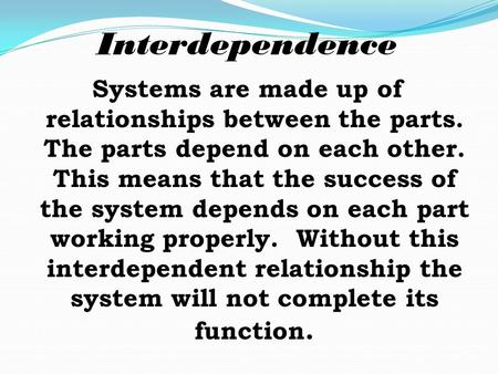 Systems are made up of relationships between the parts. The parts depend on each other. This means that the success of the system depends on each part.