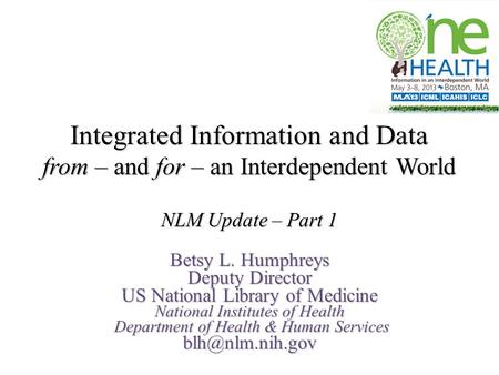 Integrated Information and Data from – and for – an Interdependent World NLM Update – Part 1 Betsy L. Humphreys Deputy Director US National Library of.