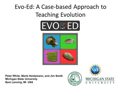 Evo-Ed: A Case-based Approach to Teaching Evolution Peter White, Merle Heidemann, and Jim Smith Michigan State University East Lansing, MI USA.