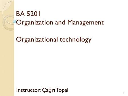 BA 5201 Organization and Management Organizational technology Instructor: Ça ğ rı Topal 1.
