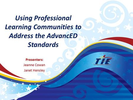 Using Professional Learning Communities to Address the AdvancED Standards Presenters: Jeanne Cowan Janet Hensley.
