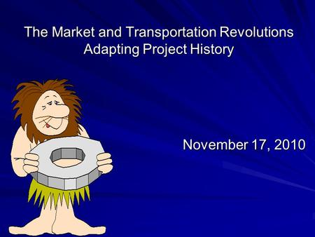 The Market and Transportation Revolutions Adapting Project History November 17, 2010.