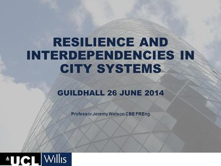 RESILIENCE AND INTERDEPENDENCIES IN CITY SYSTEMS GUILDHALL 26 JUNE 2014 Professor Jeremy Watson CBE FREng.