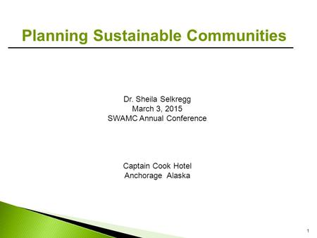 1 Planning Sustainable Communities Dr. Sheila Selkregg March 3, 2015 SWAMC Annual Conference Captain Cook Hotel Anchorage Alaska.