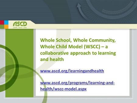 Whole School, Whole Community, Whole Child Model (WSCC) – a collaborative approach to learning and health www.ascd.org/learningandhealth www.ascd.org/programs/learning-and-