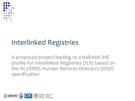 Interlinked Registries A proposed project leading to a balloted IHE profile for Interlinked Registries (ILR) based on the HL7/OMG Human Services Directory.