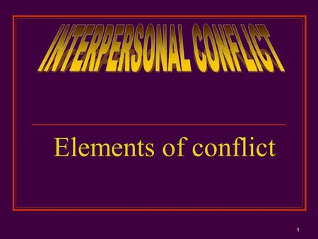 Elements of conflict 1. DEFINITION Conflict is an expressed struggle between at least two interdependent parties who perceive incompatible goals, scarce.
