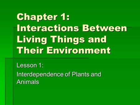 Chapter 1: Interactions Between Living Things and Their Environment Lesson 1: Interdependence of Plants and Animals.