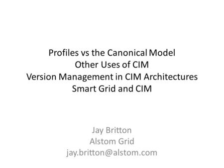 Profiles vs the Canonical Model Other Uses of CIM Version Management in CIM Architectures Smart Grid and CIM Jay Britton Alstom Grid