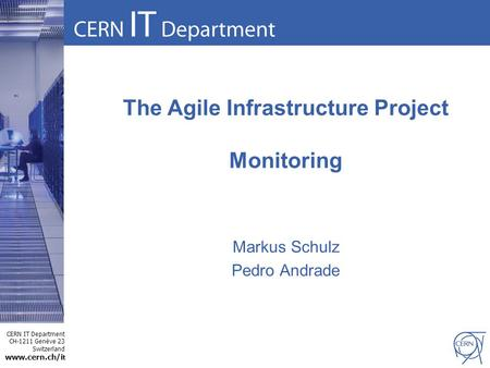 CERN IT Department CH-1211 Genève 23 Switzerland www.cern.ch/i t The Agile Infrastructure Project Monitoring Markus Schulz Pedro Andrade.