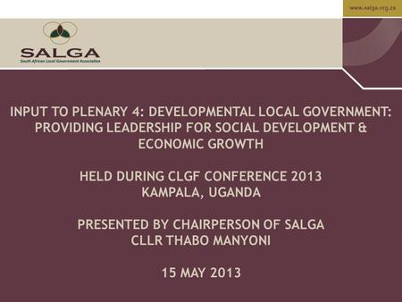 Www.salga.org.za INPUT TO PLENARY 4: DEVELOPMENTAL LOCAL GOVERNMENT: PROVIDING LEADERSHIP FOR SOCIAL DEVELOPMENT & ECONOMIC GROWTH HELD DURING CLGF CONFERENCE.