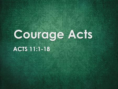 Courage Acts ACTS 11:1-18. Jesus' presence animates courage.