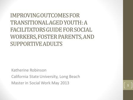 IMPROVING OUTCOMES FOR TRANSITIONAL AGED YOUTH: A FACILITATORS GUIDE FOR SOCIAL WORKERS, FOSTER PARENTS, AND SUPPORTIVE ADULTS Katherine Robinson California.