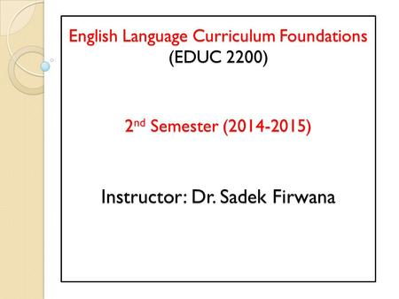 English Language Curriculum Foundations (EDUC 2200) 2 nd Semester (2014-2015) Instructor: Dr. Sadek Firwana.