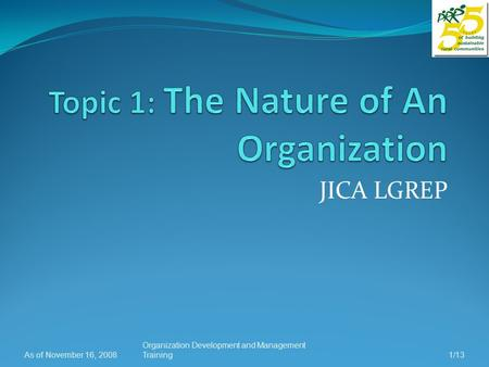 JICA LGREP As of November 16, 2008 Organization Development and Management Training1/13.