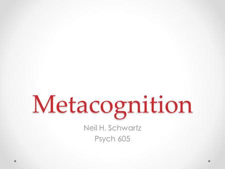 Metacognition Neil H. Schwartz Psych 605. Three Terms: Organizing the Concept Exogenous Constructivism Endogenous Constructivism Spence Piaget Dialectical.