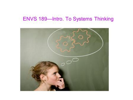 ENVS 189—Intro. To Systems Thinking. 17 Practices of Systems Thinking 13.Thinking critically about causation, not just correlation Looking beyond basic.