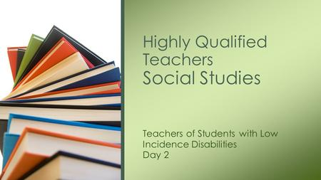 Highly Qualified Teachers Social Studies Teachers of Students with Low Incidence Disabilities Day 2.