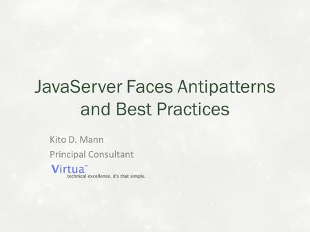 JavaServer Faces Antipatterns and Best Practices Kito D. Mann Principal Consultant.