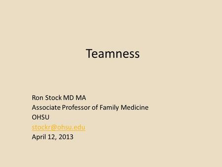 Teamness Ron Stock MD MA Associate Professor of Family Medicine OHSU April 12, 2013.