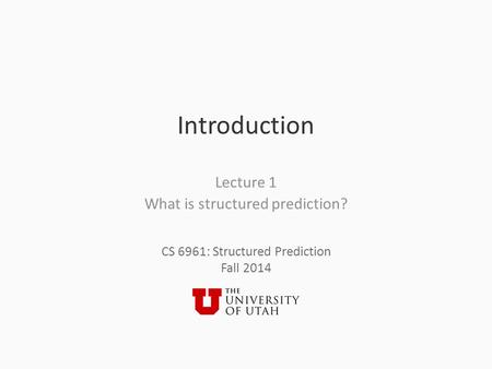 CS 6961: Structured Prediction Fall 2014 Introduction Lecture 1 What is structured prediction?