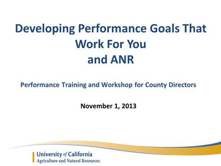 Developing Performance Goals That Work For You and ANR Performance Training and Workshop for County Directors November 1, 2013.