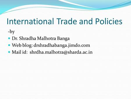 International Trade and Policies -by Dr. Shradha Malhotra Banga Web blog: drshradhabanga.jimdo.com Mail id: