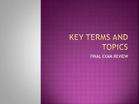 Key terms and topics FINAL EXAM REVIEW.