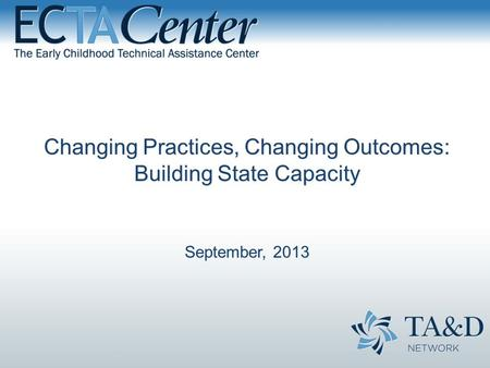 Changing Practices, Changing Outcomes: Building State Capacity September, 2013.