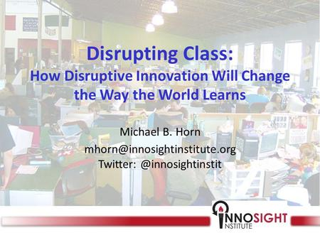 Disrupting Class: How Disruptive Innovation Will Change the Way the World Learns Michael B. Horn