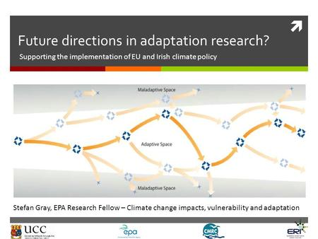  Future directions in adaptation research? Supporting the implementation of EU and Irish climate policy Stefan Gray, EPA Research Fellow – Climate change.