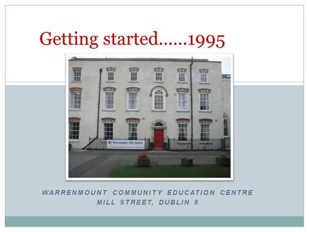 WARRENMOUNT COMMUNITY EDUCATION CENTRE MILL STREET, DUBLIN 8 Getting started......1995.
