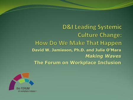 David W. Jamieson, Ph.D. and Julie O'Mara Making Waves The Forum on Workplace Inclusion.
