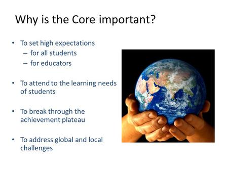 1 Why is the Core important? To set high expectations – for all students – for educators To attend to the learning needs of students To break through the.