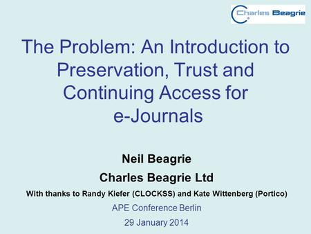 The Problem: An Introduction to Preservation, Trust and Continuing Access for e-Journals Neil Beagrie Charles Beagrie Ltd With thanks to Randy Kiefer (CLOCKSS)
