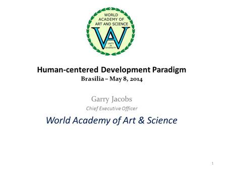 Human-centered Development Paradigm Brasilia – May 8, 2014 Garry Jacobs Chief Executive Officer World Academy of Art & Science 1.
