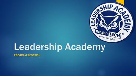 Leadership Academy PROGRAM REDESIGN. Objectives  Leadership Academy Mission: To provide students with opportunities to develop effective leadership,