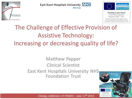 Closing conference of SYSIASS – June 17 th 2014 The Challenge of Effective Provision of Assistive Technology: Increasing or decreasing quality of life?