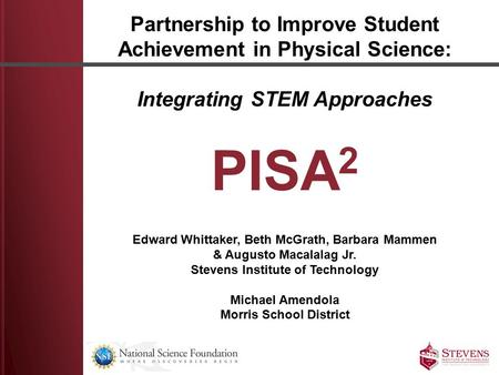 Partnership to Improve Student Achievement in Physical Science: Integrating STEM Approaches PISA 2 Edward Whittaker, Beth McGrath, Barbara Mammen & Augusto.