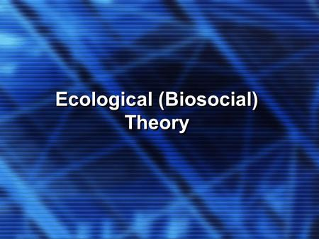 Ecological (Biosocial) Theory. KEY CONCEPTS Chronosystems Metasystem Macrosystems Mesosystems and Exosystems Microsystems Organisms Families are... Interdependent.