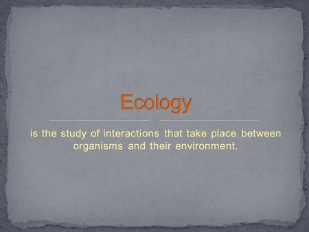 Ecology is the study of interactions that take place between organisms and their environment.