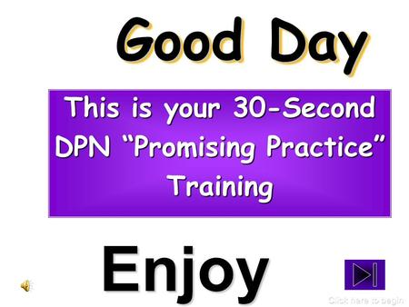"Good Day This is your 30-Second DPN ""Promising Practice"" Training Enjoy Click here to begin."