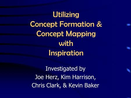 Utilizing Concept Formation & Concept Mapping with Inspiration Investigated by Joe Herz, Kim Harrison, Chris Clark, & Kevin Baker.