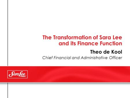 The Transformation of Sara Lee and its Finance Function Theo de Kool Chief Financial and Administrative Officer.