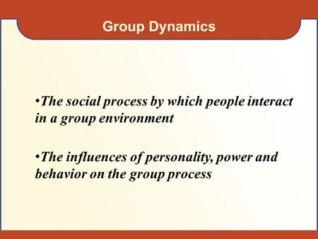 Group Dynamics The social process by which people interact in a group environment The influences of personality, power and behavior on the group process.