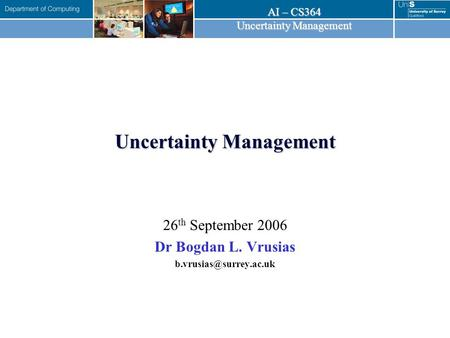 AI – CS364 Uncertainty Management 26 th September 2006 Dr Bogdan L. Vrusias