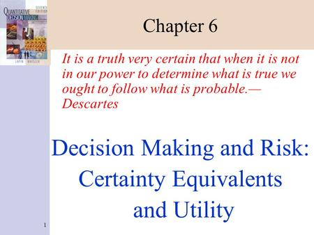 1 Chapter 6 It is a truth very certain that when it is not in our power to determine what is true we ought to follow what is probable.— Descartes Decision.