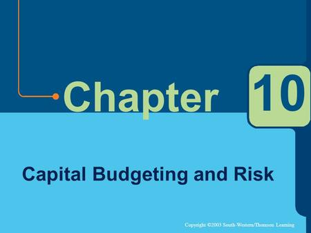 Copyright ©2003 South-Western/Thomson Learning Chapter 10 Capital Budgeting and Risk.
