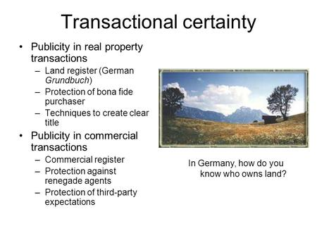 Transactional certainty Publicity in real property transactions –Land register (German Grundbuch) –Protection of bona fide purchaser –Techniques to create.