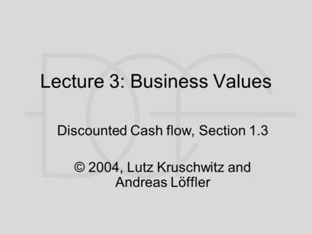 Lecture 3: Business Values Discounted Cash flow, Section 1.3 © 2004, Lutz Kruschwitz and Andreas Löffler.